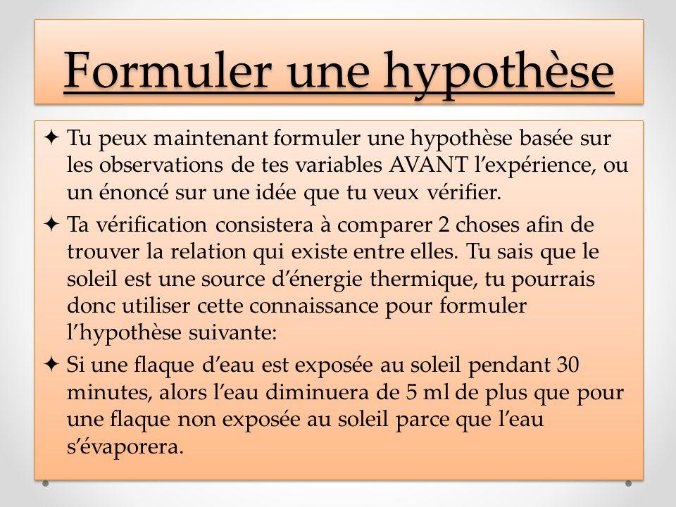 Formuler une hypothèse Tu peux maintenant formuler une hypothèse basée sur les observations de tes variables AVANT lexpérience, ou un énoncé sur une i