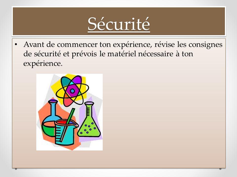 SécuritéSécurité Avant de commencer ton expérience, révise les consignes de sécurité et prévois le matériel nécessaire à ton expérience.