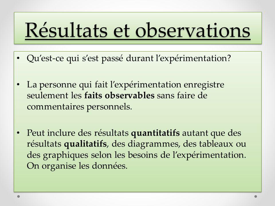 Résultats et observations Quest-ce qui sest passé durant lexpérimentation? La personne qui fait lexpérimentation enregistre seulement les faits observ