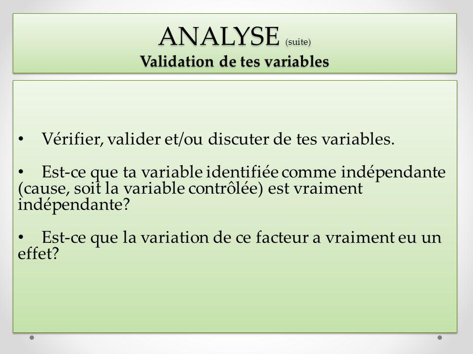 Vérifier, valider et/ou discuter de tes variables. Est-ce que ta variable identifiée comme indépendante (cause, soit la variable contrôlée) est vraime