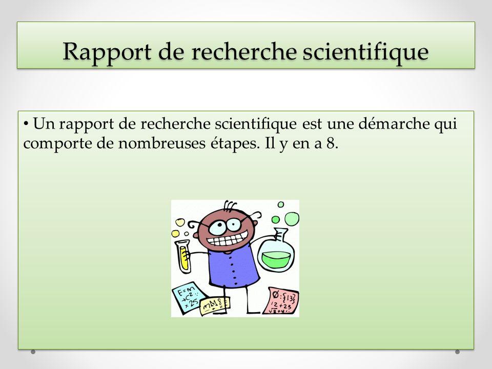 Rapport de recherche scientifique Un rapport de recherche scientifique est une démarche qui comporte de nombreuses étapes. Il y en a 8.