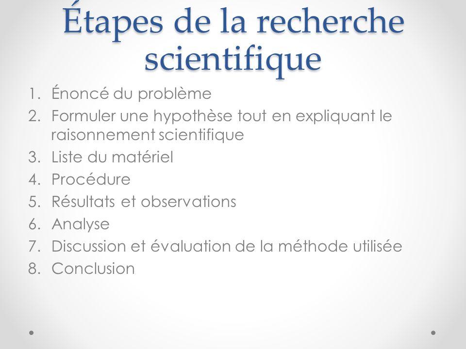 Étapes de la recherche scientifique 1.Énoncé du problème 2.Formuler une hypothèse tout en expliquant le raisonnement scientifique 3.Liste du matériel