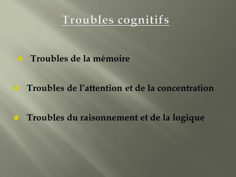 Troubles de la mémoire Troubles de lattention et de la concentration Troubles du raisonnement et de la logique
