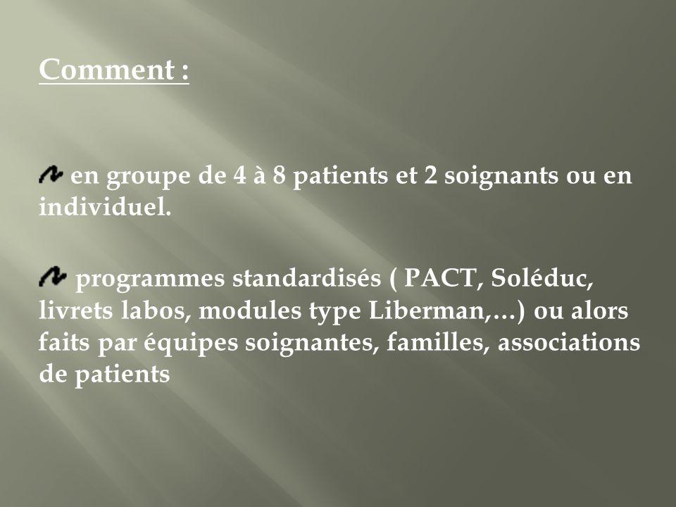 Comment : en groupe de 4 à 8 patients et 2 soignants ou en individuel. programmes standardisés ( PACT, Soléduc, livrets labos, modules type Liberman,…