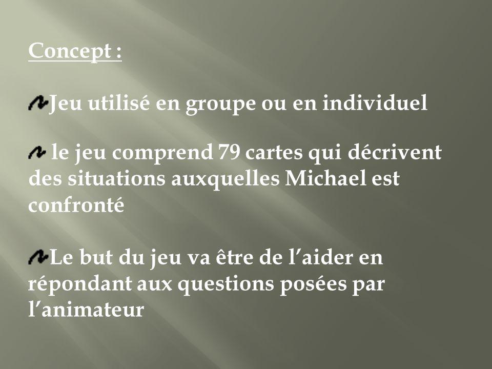 Concept : Jeu utilisé en groupe ou en individuel le jeu comprend 79 cartes qui décrivent des situations auxquelles Michael est confronté Le but du jeu va être de laider en répondant aux questions posées par lanimateur