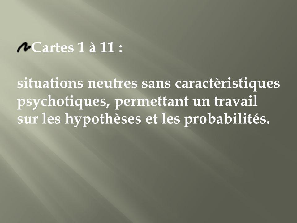Cartes 1 à 11 : situations neutres sans caractèristiques psychotiques, permettant un travail sur les hypothèses et les probabilités.