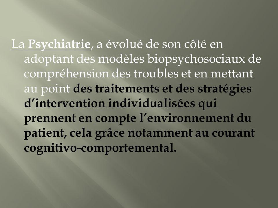 La Psychiatrie, a évolué de son côté en adoptant des modèles biopsychosociaux de compréhension des troubles et en mettant au point des traitements et