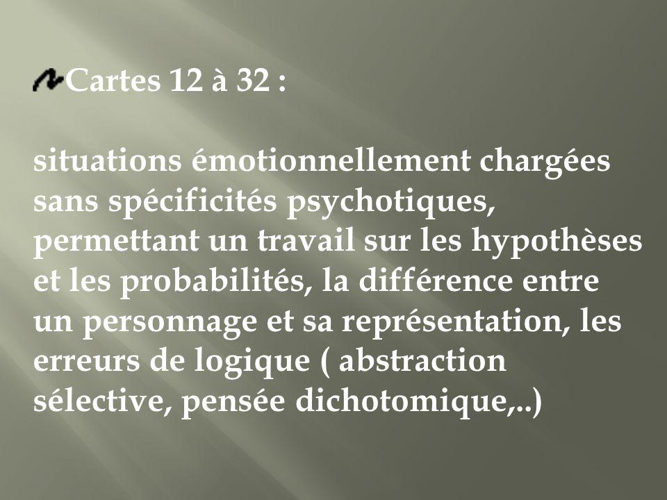 Cartes 12 à 32 : situations émotionnellement chargées sans spécificités psychotiques, permettant un travail sur les hypothèses et les probabilités, la