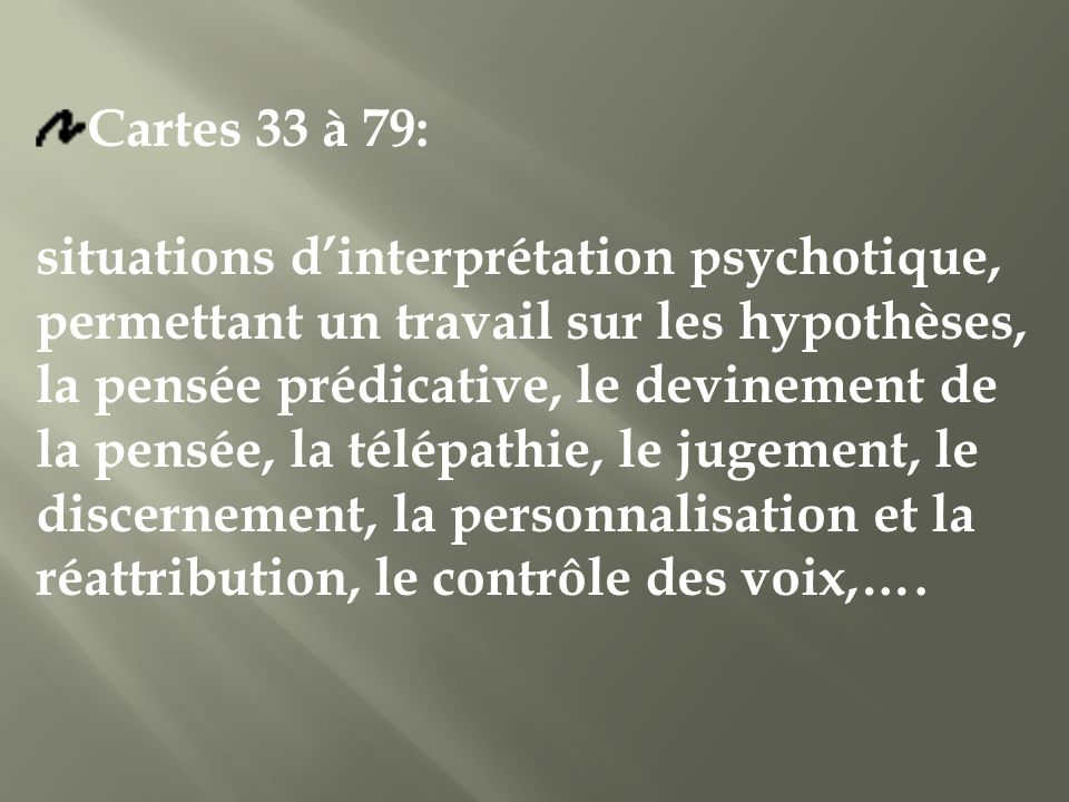 Cartes 33 à 79: situations dinterprétation psychotique, permettant un travail sur les hypothèses, la pensée prédicative, le devinement de la pensée, la télépathie, le jugement, le discernement, la personnalisation et la réattribution, le contrôle des voix,….