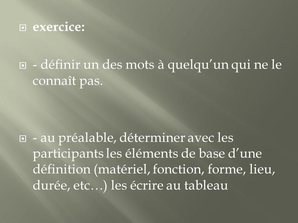 exercice: - définir un des mots à quelquun qui ne le connaît pas. - au préalable, déterminer avec les participants les éléments de base dune définitio