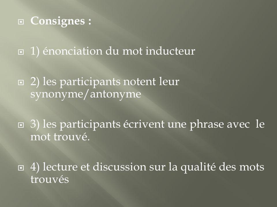 Consignes : 1) énonciation du mot inducteur 2) les participants notent leur synonyme/antonyme 3) les participants écrivent une phrase avec le mot trouvé.