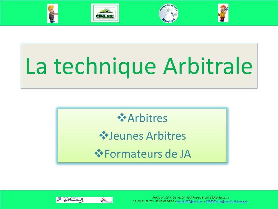 La technique Arbitrale Arbitres Jeunes Arbitres Formateurs de JA Arbitres Jeunes Arbitres Formateurs de JA Président CDA : Daniel DAVID 8 Rue du Breuil 88540 Bussang 03.29.61.52.77 – 06.87.42.94.30 - ddavid237@aol.com - 1588000.cda@handball-france.euddavid237@aol.com1588000.cda@handball-france.eu