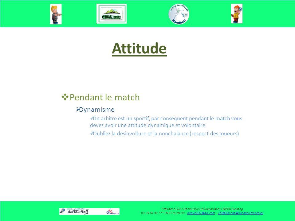 Attitude Pendant le match Dynamisme Un arbitre est un sportif, par conséquent pendant le match vous devez avoir une attitude dynamique et volontaire Oubliez la désinvolture et la nonchalance (respect des joueurs) Président CDA : Daniel DAVID 8 Rue du Breuil 88540 Bussang 03.29.61.52.77 – 06.87.42.94.30 - ddavid237@aol.com - 1588000.cda@handball-france.euddavid237@aol.com1588000.cda@handball-france.eu
