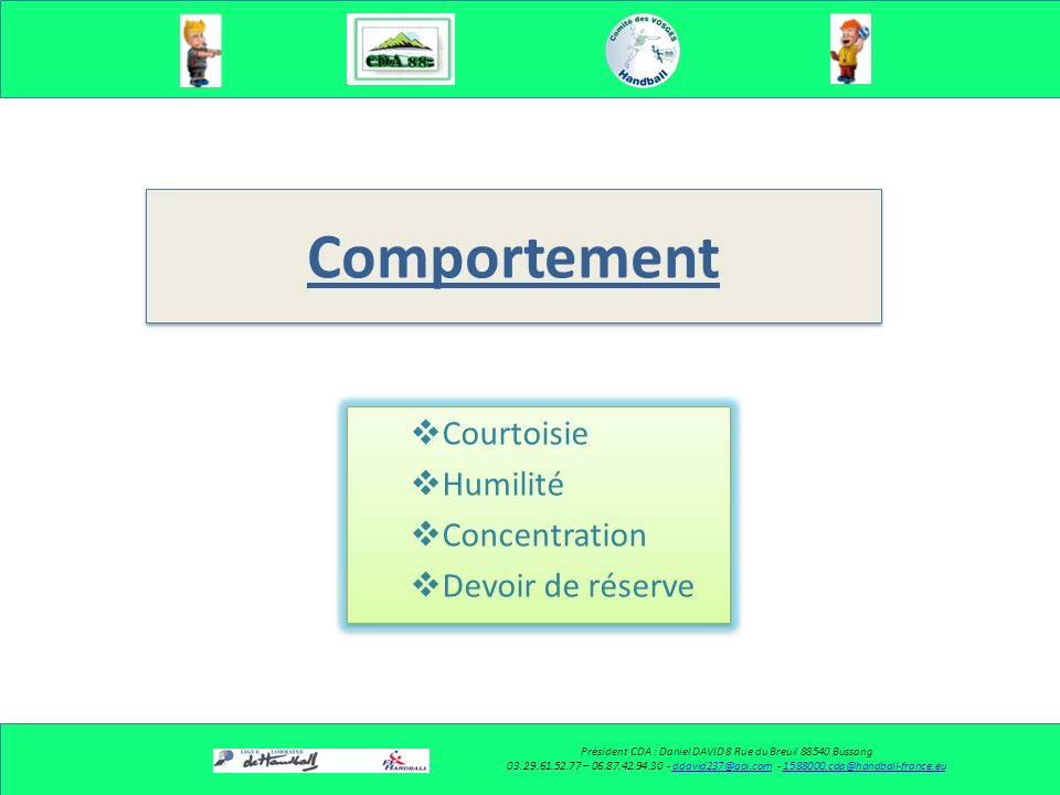 Comportement Courtoisie Humilité Concentration Devoir de réserve Courtoisie Humilité Concentration Devoir de réserve Président CDA : Daniel DAVID 8 Rue du Breuil 88540 Bussang 03.29.61.52.77 – 06.87.42.94.30 - ddavid237@aol.com - 1588000.cda@handball-france.euddavid237@aol.com1588000.cda@handball-france.eu