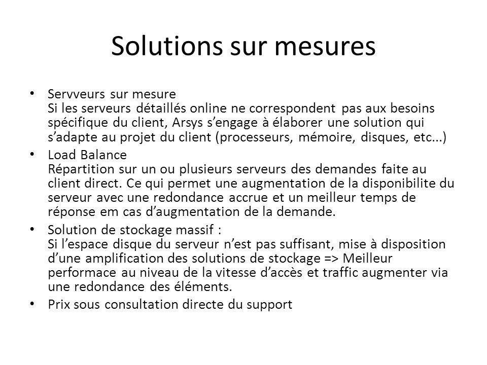 Solutions sur mesures Servveurs sur mesure Si les serveurs détaillés online ne correspondent pas aux besoins spécifique du client, Arsys sengage à éla