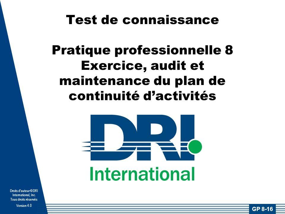 Droits dauteur © DRI International, Inc. Tous droits réservés Version 4.0 Test de connaissance Pratique professionnelle 8 Exercice, audit et maintenan