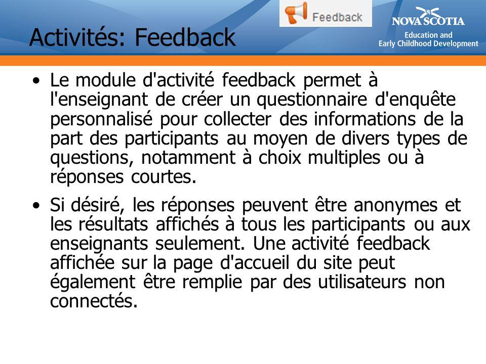 Activités: Feedback Le module d activité feedback permet à l enseignant de créer un questionnaire d enquête personnalisé pour collecter des informations de la part des participants au moyen de divers types de questions, notamment à choix multiples ou à réponses courtes.