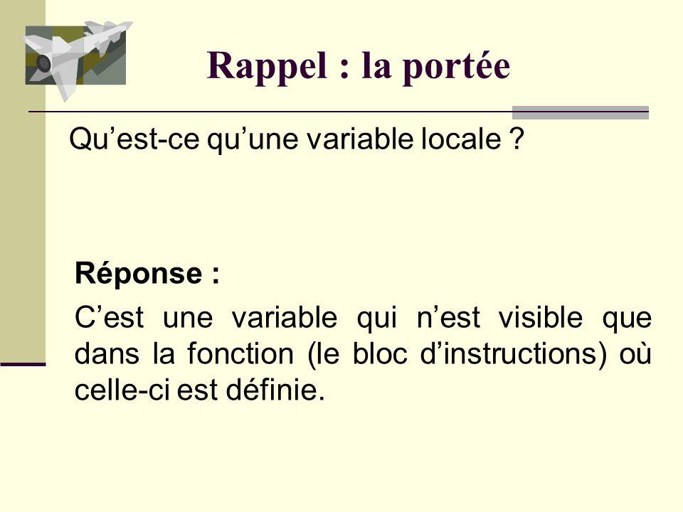 Rappel : la portée Réponse : La portée dune variable est lensemble des endroits où celle-ci est définie (accessible). Quest-ce que la portée dune vari