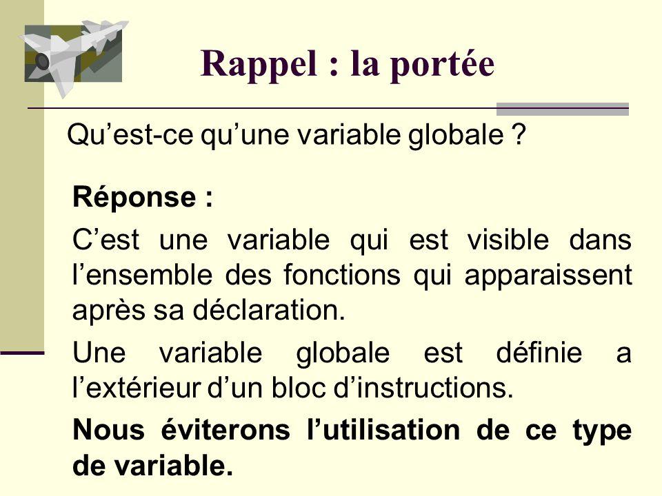 Rappel : la portée Réponse : Cest une variable qui nest visible que dans la fonction (le bloc dinstructions) où celle-ci est définie. Quest-ce quune v