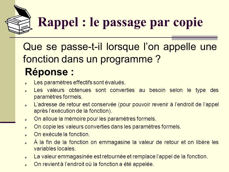 Rappel : le passage par copie Réponse : Le passage par copie est un principe selon lequel lors de lappel dune fonction, un paramètre effectif est évalué et seule la valeur obtenue est transmise à la fonction.