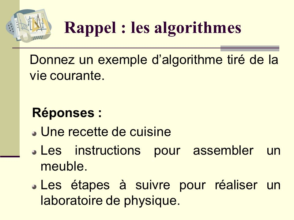 Rappel : les algorithmes Quest-ce quun algorithme ? Réponse : Un algorithme est une séquence dinstructions permettant de réaliser une tâche en un nomb