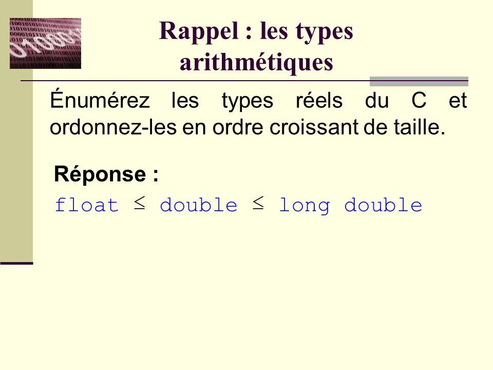 Rappel : les types arithmétiques Énumérez les types réels du C et ordonnez-les en ordre croissant de taille.