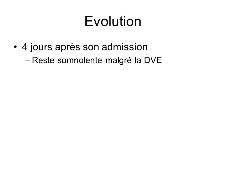 Evolution 4 jours après son admission –Reste somnolente malgré la DVE