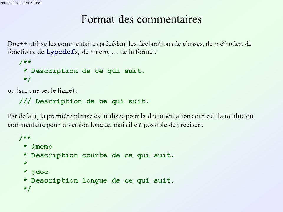 Format des commentaires Doc++ utilise les commentaires précédant les déclarations de classes, de méthodes, de fonctions, de typedef s, de macro, … de la forme : /** * Description de ce qui suit.