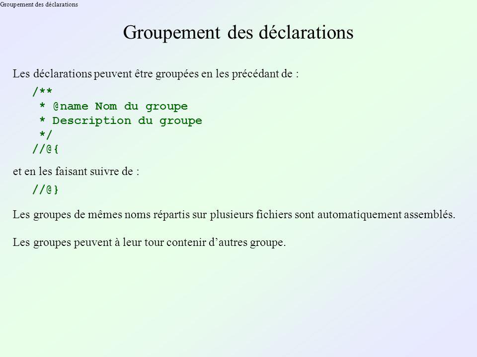 Groupement des déclarations Les déclarations peuvent être groupées en les précédant de : /** * @name Nom du groupe * Description du groupe */ //@{ et en les faisant suivre de : //@} Les groupes de mêmes noms répartis sur plusieurs fichiers sont automatiquement assemblés.