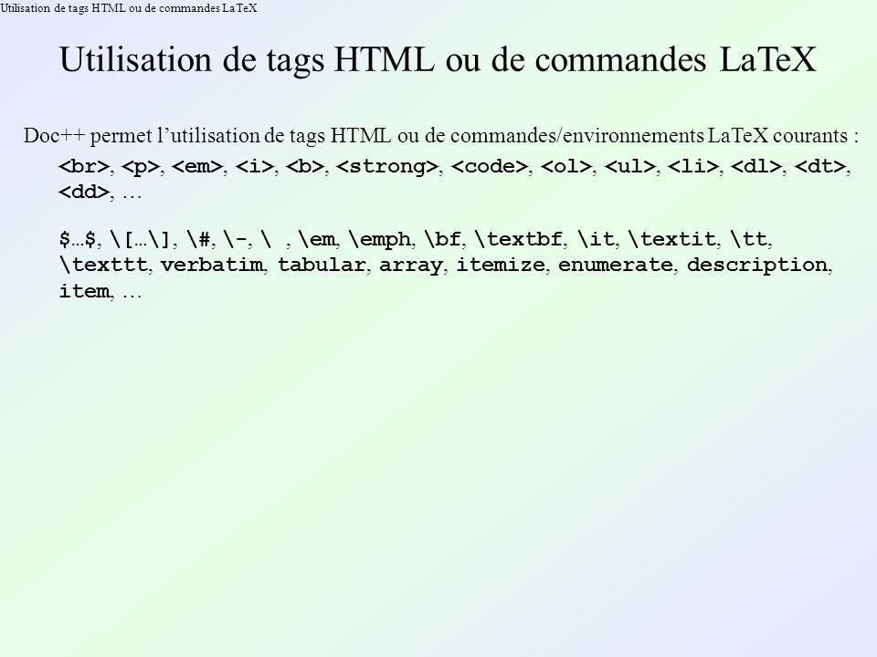 Utilisation de tags HTML ou de commandes LaTeX Doc++ permet lutilisation de tags HTML ou de commandes/environnements LaTeX courants :,,,,,,,,,,,,, … $…$, \[…\], \#, \-, \, \em, \emph, \bf, \textbf, \it, \textit, \tt, \texttt, verbatim, tabular, array, itemize, enumerate, description, item, …