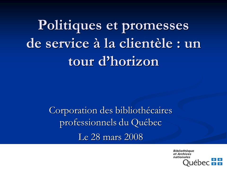 Politiques et promesses de service à la clientèle : un tour dhorizon Corporation des bibliothécaires professionnels du Québec Le 28 mars 2008