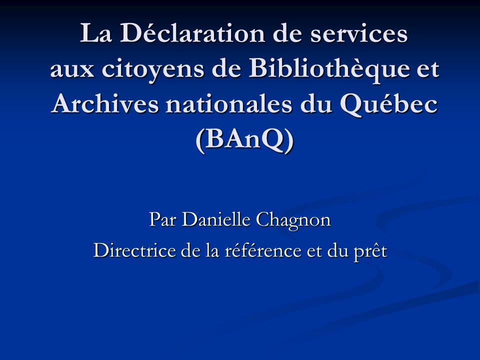 La Déclaration de services aux citoyens de Bibliothèque et Archives nationales du Québec (BAnQ) Par Danielle Chagnon Directrice de la référence et du