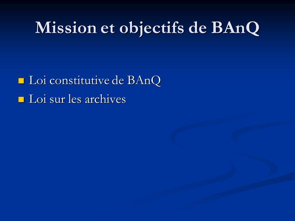 Mission et objectifs de BAnQ Loi constitutive de BAnQ Loi constitutive de BAnQ Loi sur les archives Loi sur les archives