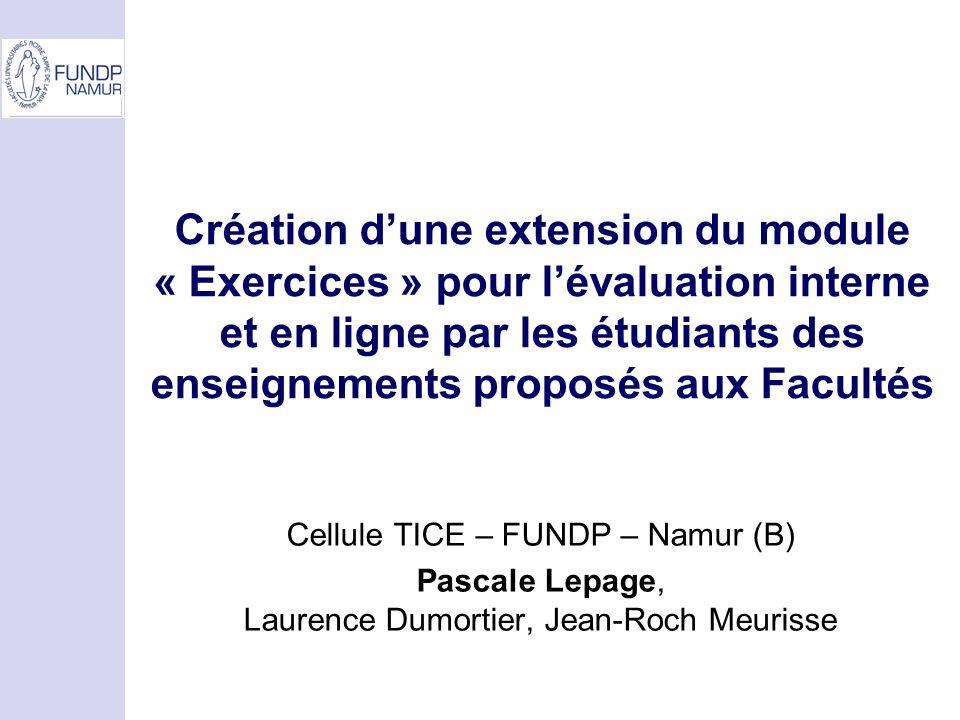 Création dune extension du module « Exercices » pour lévaluation interne et en ligne par les étudiants des enseignements proposés aux Facultés Cellule TICE – FUNDP – Namur (B) Pascale Lepage, Laurence Dumortier, Jean-Roch Meurisse