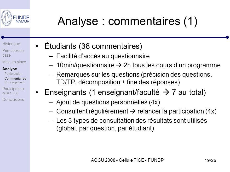 ACCU 2008 - Cellule TICE - FUNDP 19/25 Analyse : commentaires (1) Étudiants (38 commentaires) –Facilité daccès au questionnaire –10min/questionnaire 2h tous les cours dun programme –Remarques sur les questions (précision des questions, TD/TP, décomposition + fine des réponses) Enseignants (1 enseignant/faculté 7 au total) –Ajout de questions personnelles (4x) –Consultent régulièrement relancer la participation (4x) –Les 3 types de consultation des résultats sont utilisés (global, par question, par étudiant) Historique Principes de base Mise en place Analyse Participation Commentaires Prolongement Participation cellule TICE Conclusions