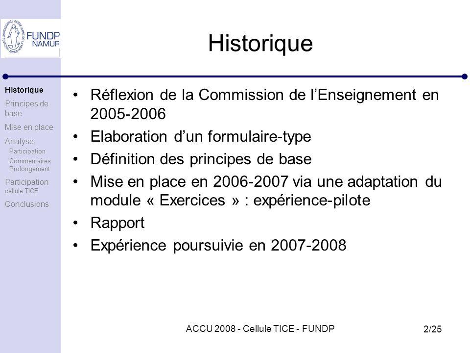 ACCU 2008 - Cellule TICE - FUNDP 2/25 Historique Réflexion de la Commission de lEnseignement en 2005-2006 Elaboration dun formulaire-type Définition des principes de base Mise en place en 2006-2007 via une adaptation du module « Exercices » : expérience-pilote Rapport Expérience poursuivie en 2007-2008 Historique Principes de base Mise en place Analyse Participation Commentaires Prolongement Participation cellule TICE Conclusions