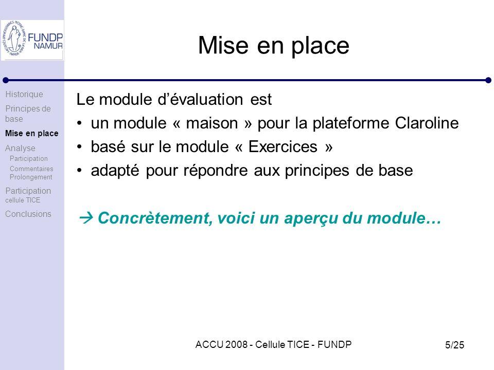 ACCU 2008 - Cellule TICE - FUNDP 5/25 Mise en place Le module dévaluation est un module « maison » pour la plateforme Claroline basé sur le module « Exercices » adapté pour répondre aux principes de base Concrètement, voici un aperçu du module… Historique Principes de base Mise en place Analyse Participation Commentaires Prolongement Participation cellule TICE Conclusions