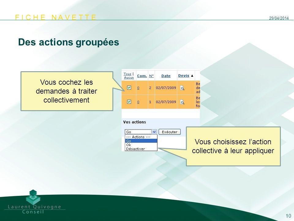 F I C H E N A V E T T E Des actions groupées 29/04/2014 10 Vous cochez les demandes à traiter collectivement Vous choisissez laction collective à leur
