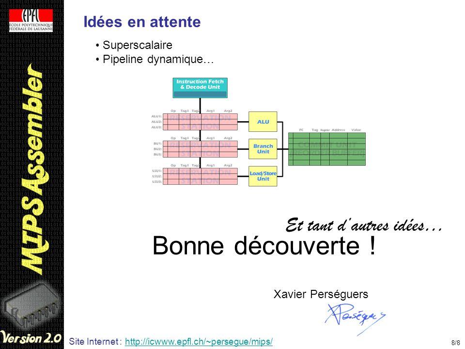 Idées en attente Superscalaire Pipeline dynamique… 8/8 Bonne découverte ! Xavier Perséguers Site Internet : http://icwww.epfl.ch/~persegue/mips/ Et ta
