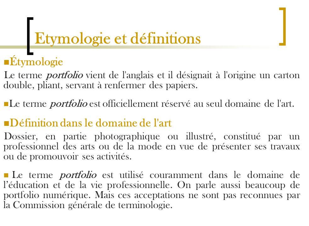 Etymologie et définitions Étymologie Le terme portfolio vient de l'anglais et il désignait à l'origine un carton double, pliant, servant à renfermer d