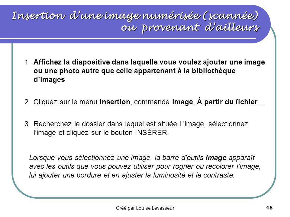 Créé par Louise Levasseur14 Version 97 1Affichez la diapositive dans laquelle vous voulez ajouter une image de la bibliothèque; Clip Art; 2Cliquez sur le menu Insertion, commande Image, Image de la bibliothèque, puis cliquez sur l onglet Clip Art; 3Cliquez sur la catégorie souhaitée et double-cliquez sur l image; PowerPoint contient son propre jeu d images dans Clip Art Gallery.