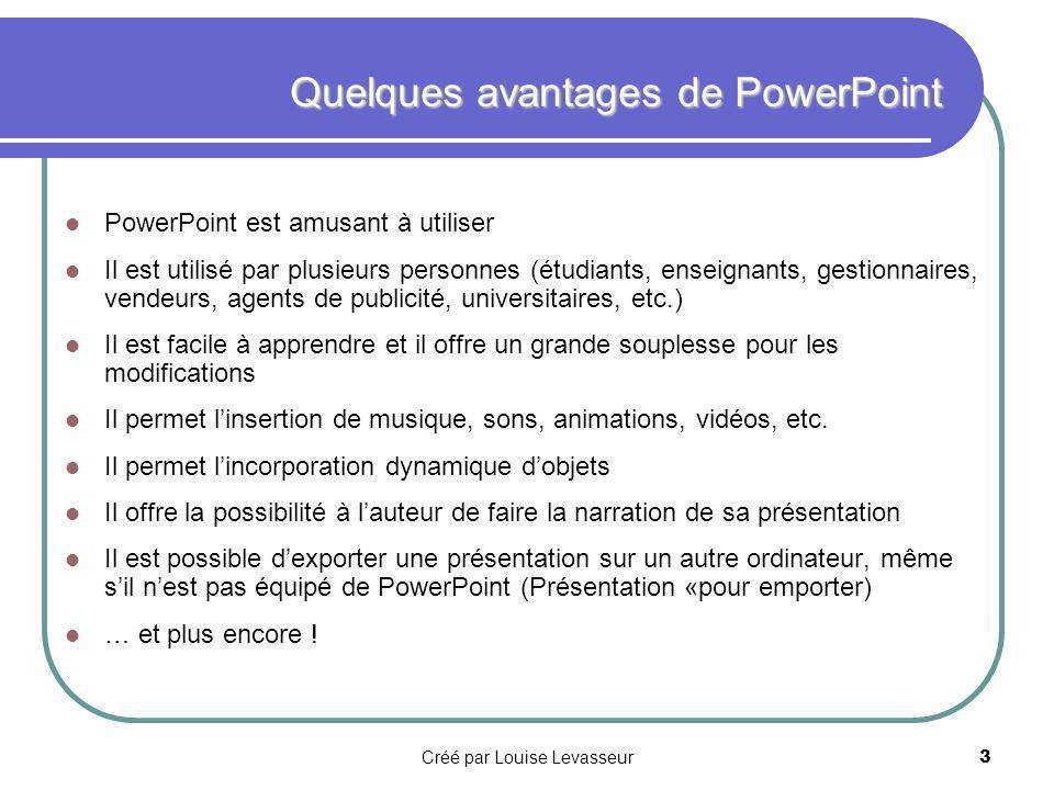 Créé par Louise Levasseur2 Un mot au sujet de PowerPoint PowerPoint est un programme servant à créer des présentations animées, destinées à être présentées sur un écran.