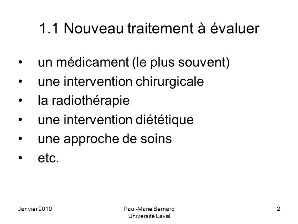 Janvier 2010Paul-Marie Bernard Université Laval 2 1.1 Nouveau traitement à évaluer un médicament (le plus souvent) une intervention chirurgicale la radiothérapie une intervention diététique une approche de soins etc.