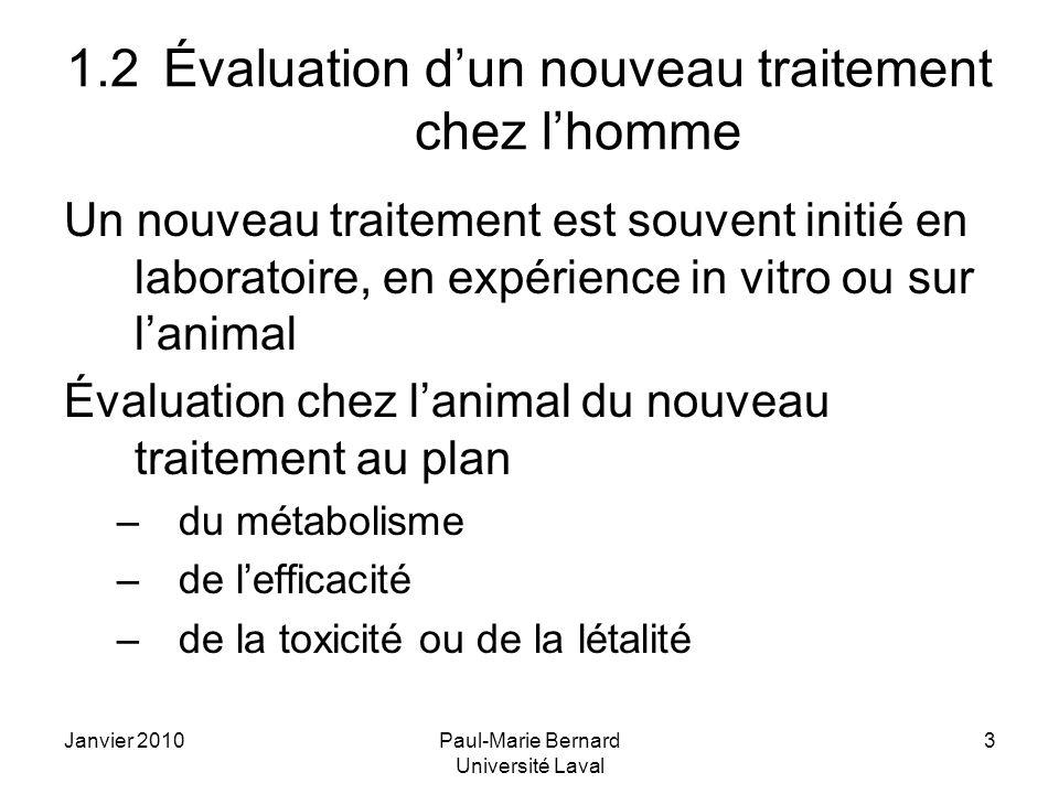 Janvier 2010Paul-Marie Bernard Université Laval 3 1.2Évaluation dun nouveau traitement chez lhomme Un nouveau traitement est souvent initié en laboratoire, en expérience in vitro ou sur lanimal Évaluation chez lanimal du nouveau traitement au plan –du métabolisme –de lefficacité –de la toxicité ou de la létalité