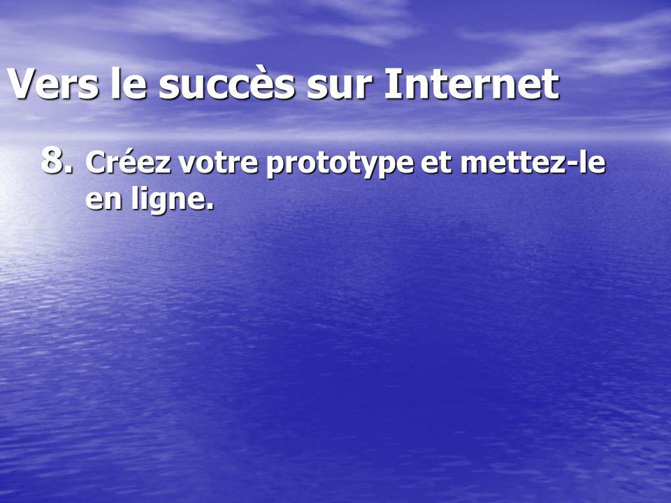 Vers le succès sur Internet 8. Créez votre prototype et mettez-le en ligne.