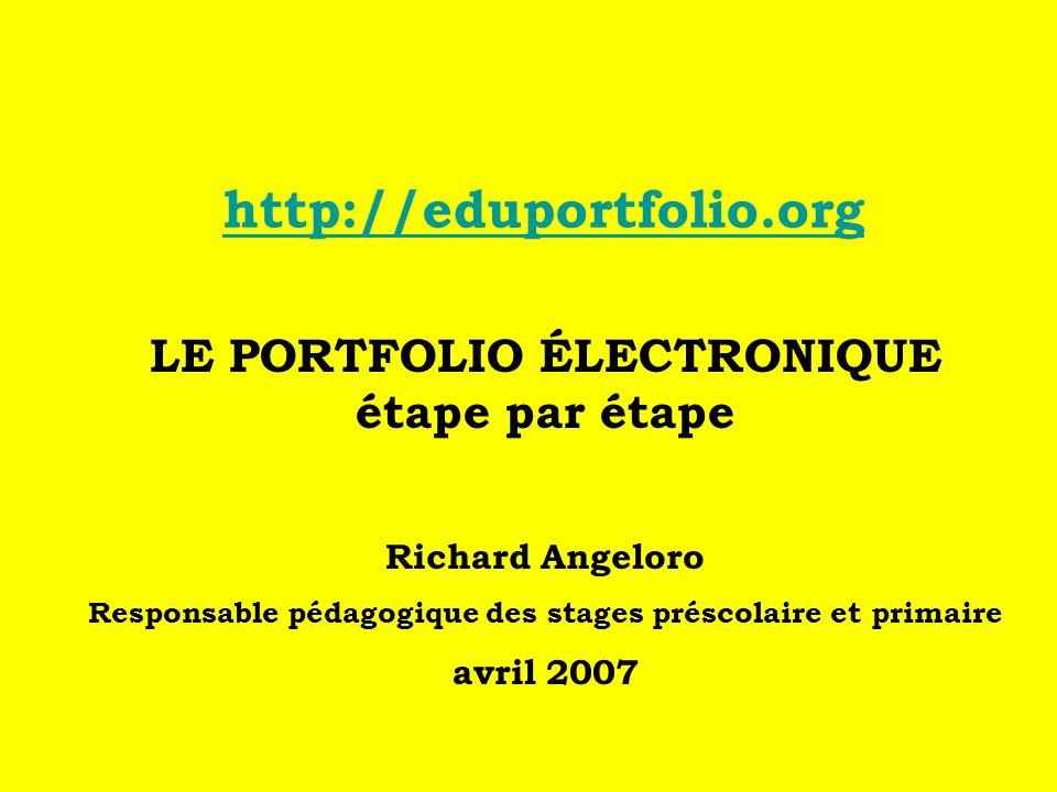 http://eduportfolio.org LE PORTFOLIO ÉLECTRONIQUE étape par étape Richard Angeloro Responsable pédagogique des stages préscolaire et primaire avril 2007