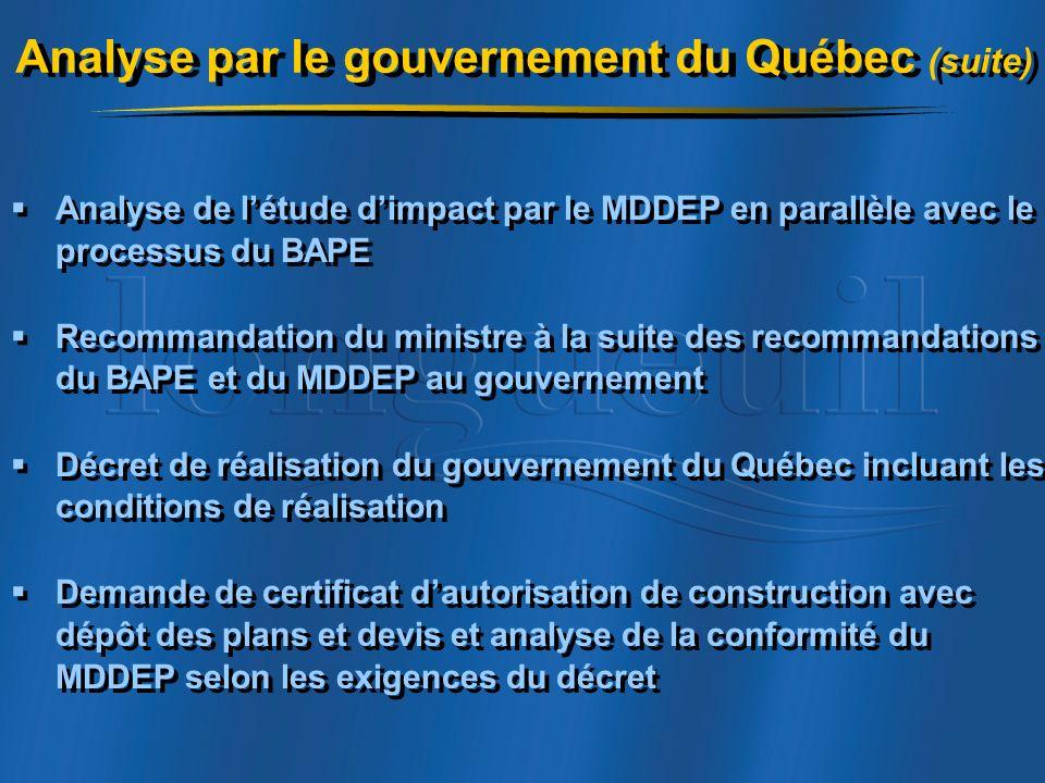 Analyse de létude dimpact par le MDDEP en parallèle avec le processus du BAPE Recommandation du ministre à la suite des recommandations du BAPE et du MDDEP au gouvernement Décret de réalisation du gouvernement du Québec incluant les conditions de réalisation Demande de certificat dautorisation de construction avec dépôt des plans et devis et analyse de la conformité du MDDEP selon les exigences du décret Analyse de létude dimpact par le MDDEP en parallèle avec le processus du BAPE Recommandation du ministre à la suite des recommandations du BAPE et du MDDEP au gouvernement Décret de réalisation du gouvernement du Québec incluant les conditions de réalisation Demande de certificat dautorisation de construction avec dépôt des plans et devis et analyse de la conformité du MDDEP selon les exigences du décret Analyse par le gouvernement du Québec (suite)