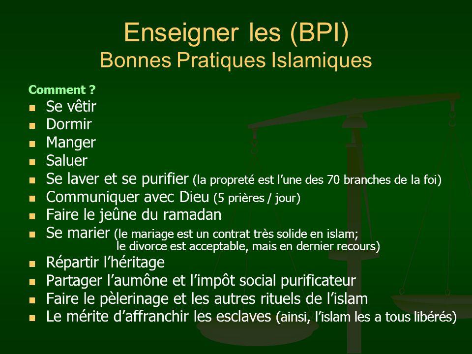 Enseigner les (BPI) Bonnes Pratiques Islamiques Comment ? Se vêtir Dormir Manger Saluer Se laver et se purifier (la propreté est lune des 70 branches