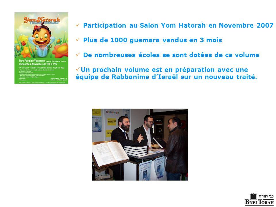 Participation au Salon Yom Hatorah en Novembre 2007 Plus de 1000 guemara vendus en 3 mois De nombreuses écoles se sont dotées de ce volume Un prochain