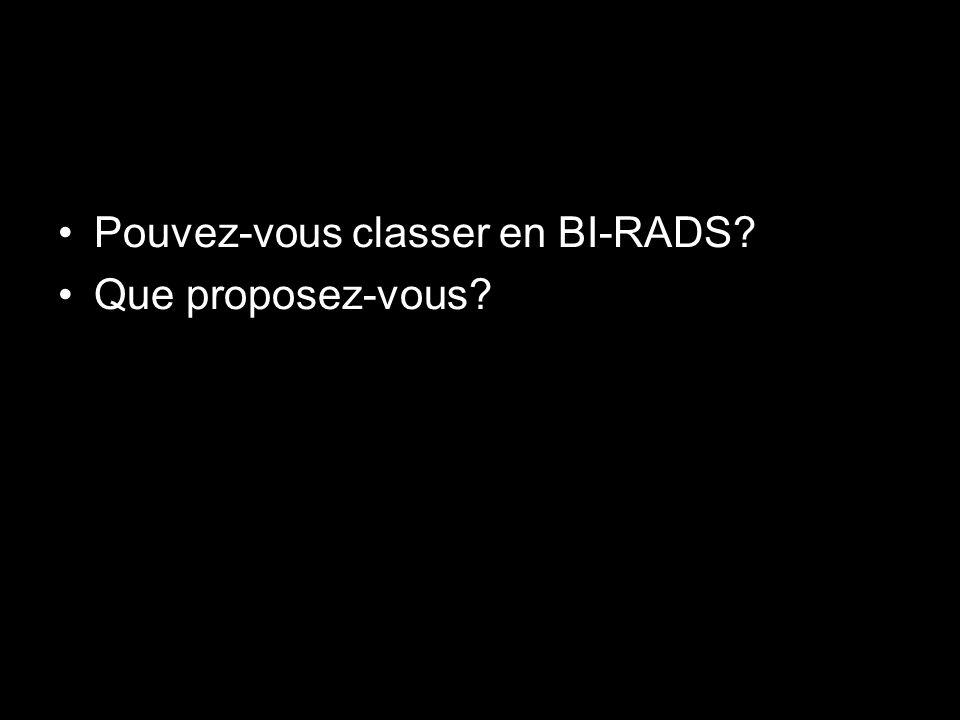Pouvez-vous classer en BI-RADS? Que proposez-vous?